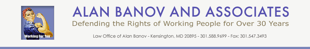 Alan Banov and Associates, 1100 Wayne Avenue, Suite 900, Silver Spring, MD 20910, 301.588.9699. Labor Lawyers, Maryland, D.C. and Virginia